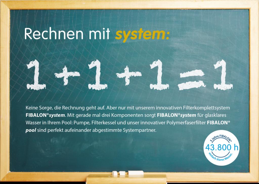 FIBALON Rechnen mit system: 1 + 1 + 1 = 1. Keine Sorge, die Rechnung geht auf. Aber nur mit unserem innovativen Filterkomplettsystem FIBALON system. Mit gerade mal drei Komponenten sorgt FIBALON system für glasklares Wasser in Ihrem Pool: Pumpe, Filterkessel und unser innovativer Polymerfaserfilter FIBALON sind perfekt aufeinander abgestimmte Systempartner.