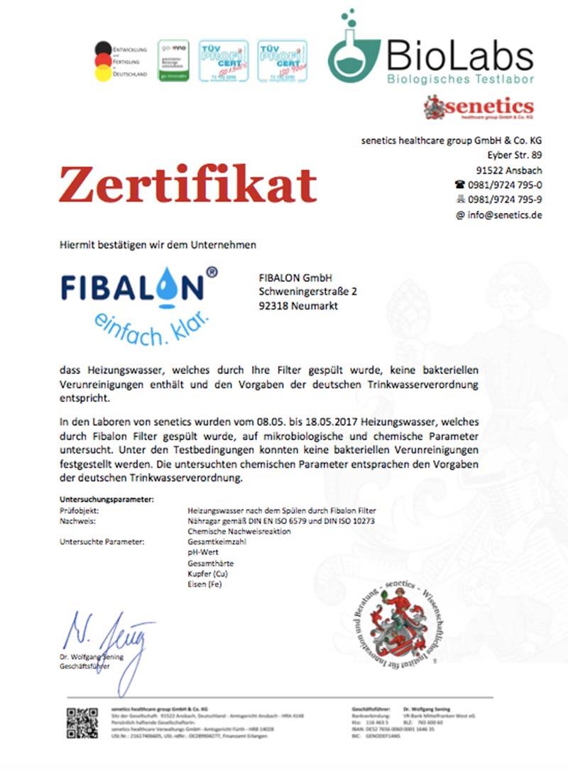 Zertifikat - Hiermit bestätigen wir dem Unternehmen FIBALON GmbH, dass Heizungswasser, welches durch Ihre Filter gespült wurde, keine bakteriellen Verunreinigungen enthält und den Vorgaben der deutschen Trinkwasserverordnung entspricht. In den Laboren von senetics wurden vom 08.05. bis 18.05.2017 Heizungswasser, welches durch FIBALON Filter gespült wurde, auf mikrobiologische und chemische Parameter untersucht. Unter den Testbedingunen konnten keine bakteriellen Verunreinigungen festgestellt werden. Die untersuchten chemischen Parameter entsprachen den Vorgaben der deutschen Trinkwasserverordnung.